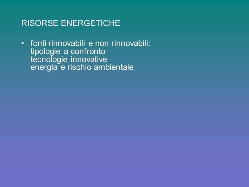 RISORSE ENERGETICHE fonti rinnovabili e non rinnovabili: tipologie a confronto tecnologie innovative energia e rischio ambientale