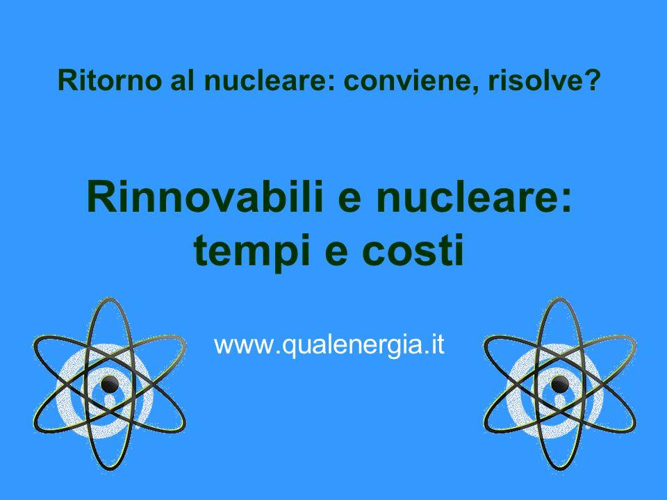 Ritorno al nucleare: conviene, risolve? Rinnovabili e nucleare: tempi e costi www.qualenergia.it