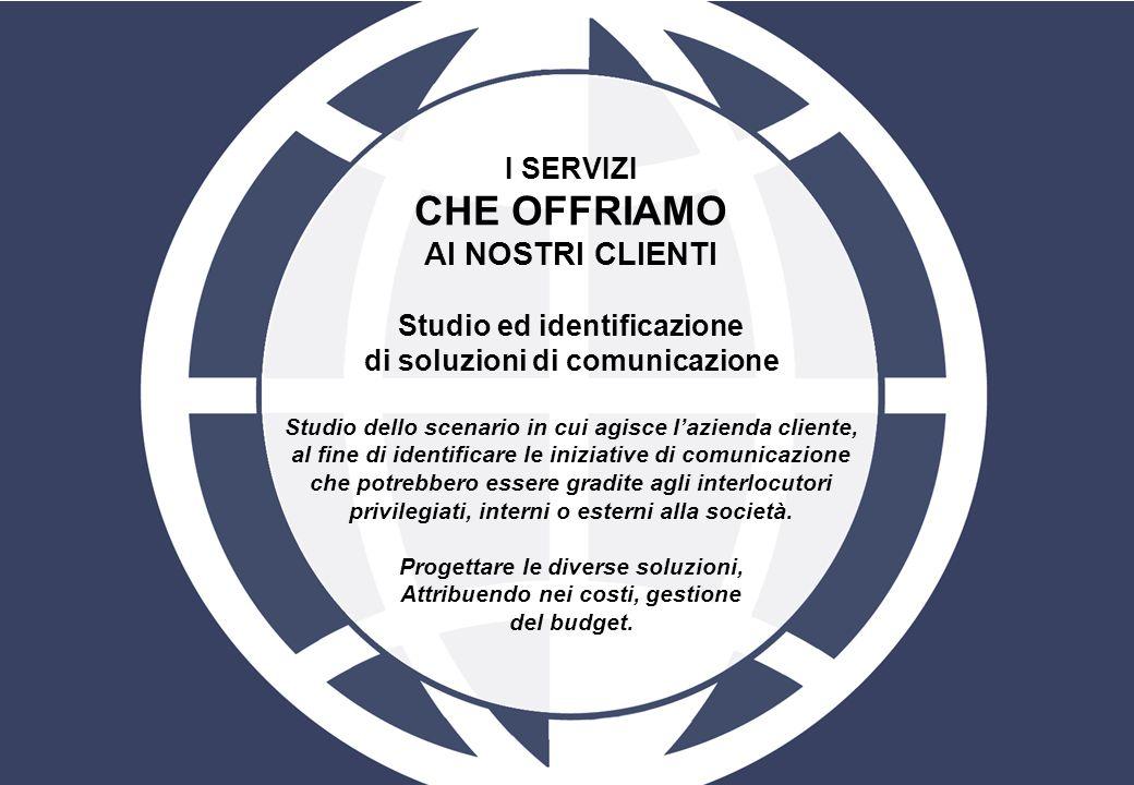 I SERVIZI CHE OFFRIAMO AI NOSTRI CLIENTI Studio ed identificazione di soluzioni di comunicazione Studio dello scenario in cui agisce lazienda cliente,