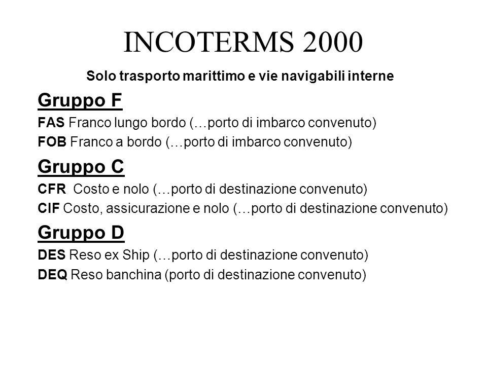 INCOTERMS 2000 Solo trasporto marittimo e vie navigabili interne Gruppo F FAS Franco lungo bordo (…porto di imbarco convenuto) FOB Franco a bordo (…po