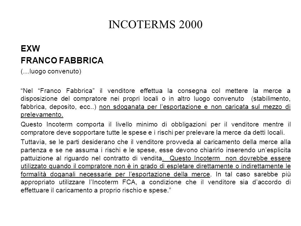 INCOTERMS 2000 EXW FRANCO FABBRICA (…luogo convenuto) Nel Franco Fabbrica il venditore effettua la consegna col mettere la merce a disposizione del co