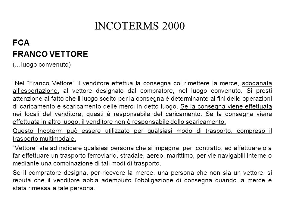 INCOTERMS 2000 FCA FRANCO VETTORE (…luogo convenuto) Nel Franco Vettore il venditore effettua la consegna col rimettere la merce, sdoganata allesporta