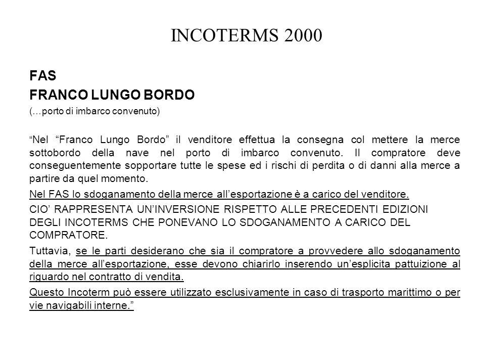 INCOTERMS 2000 FAS FRANCO LUNGO BORDO (…porto di imbarco convenuto) Nel Franco Lungo Bordo il venditore effettua la consegna col mettere la merce sott