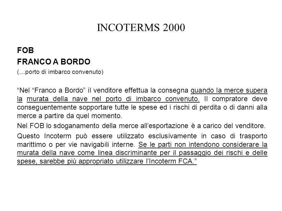 INCOTERMS 2000 FOB FRANCO A BORDO (…porto di imbarco convenuto) Nel Franco a Bordo il venditore effettua la consegna quando la merce supera la murata