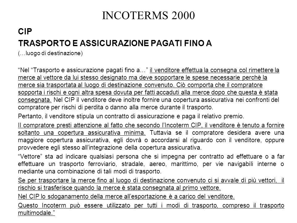 INCOTERMS 2000 CIP TRASPORTO E ASSICURAZIONE PAGATI FINO A (…luogo di destinazione) Nel Trasporto e assicurazione pagati fino a… il venditore effettua