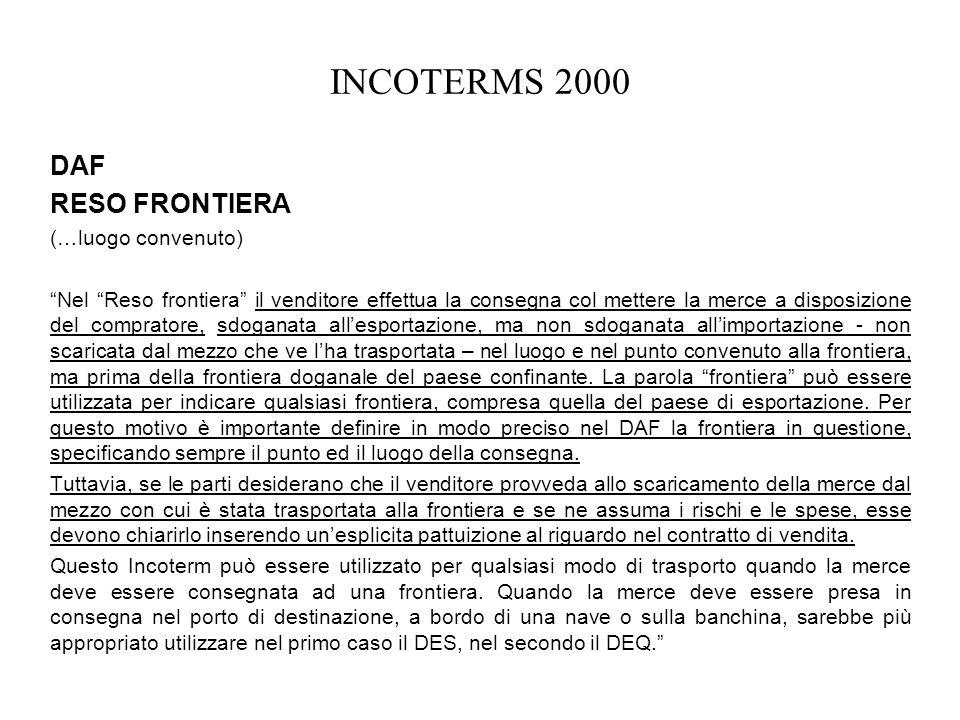 INCOTERMS 2000 DAF RESO FRONTIERA (…luogo convenuto) Nel Reso frontiera il venditore effettua la consegna col mettere la merce a disposizione del comp