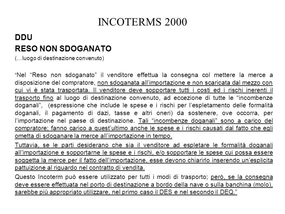INCOTERMS 2000 DDU RESO NON SDOGANATO (…luogo di destinazione convenuto) Nel Reso non sdoganato il venditore effettua la consegna col mettere la merce