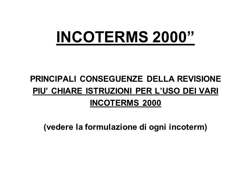 INCOTERMS 2000 PRINCIPALI CONSEGUENZE DELLA REVISIONE PIU CHIARE ISTRUZIONI PER LUSO DEI VARI INCOTERMS 2000 (vedere la formulazione di ogni incoterm)