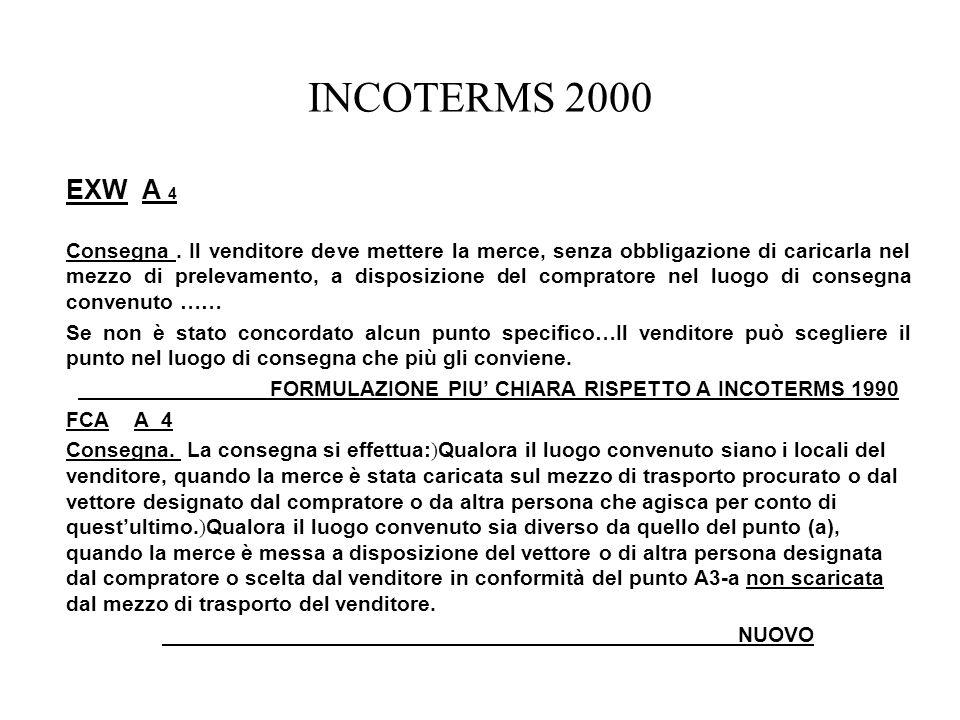 INCOTERMS 2000 EXW A 4 Consegna. Il venditore deve mettere la merce, senza obbligazione di caricarla nel mezzo di prelevamento, a disposizione del com