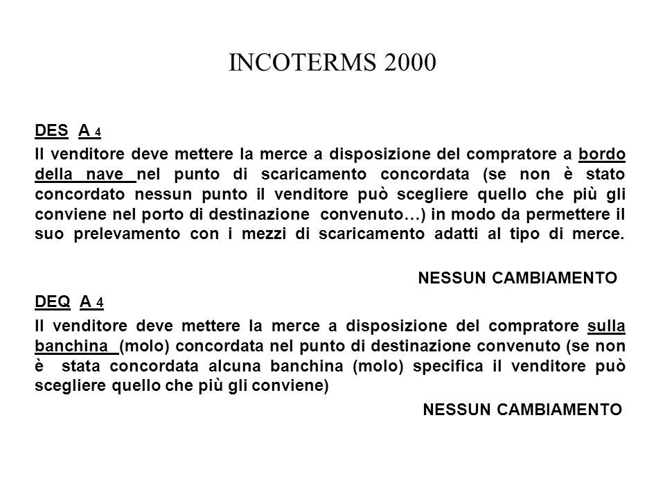 INCOTERMS 2000 DES A 4 Il venditore deve mettere la merce a disposizione del compratore a bordo della nave nel punto di scaricamento concordata (se no