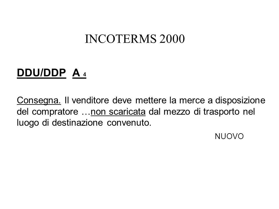 INCOTERMS 2000 DDU/DDP A 4 Consegna. Il venditore deve mettere la merce a disposizione del compratore …non scaricata dal mezzo di trasporto nel luogo