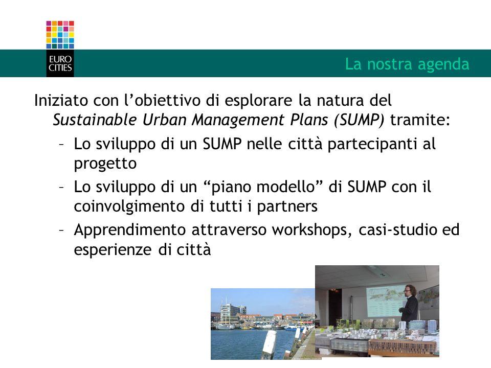 La nostra agenda Iniziato con lobiettivo di esplorare la natura del Sustainable Urban Management Plans (SUMP) tramite: –Lo sviluppo di un SUMP nelle città partecipanti al progetto –Lo sviluppo di un piano modello di SUMP con il coinvolgimento di tutti i partners –Apprendimento attraverso workshops, casi-studio ed esperienze di città