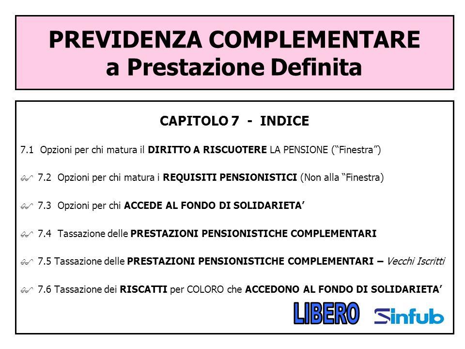 PREVIDENZA COMPLEMENTARE a Prestazione Definita CAPITOLO 7 - INDICE 7.1 Opzioni per chi matura il DIRITTO A RISCUOTERE LA PENSIONE (Finestra) 7.2 Opzi