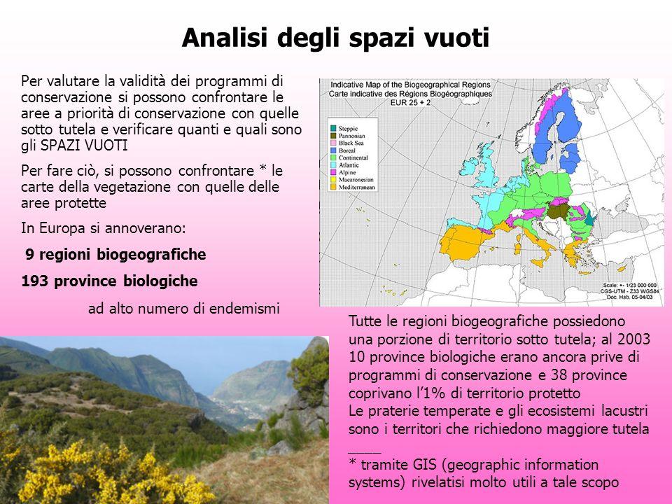 Analisi degli spazi vuoti Per valutare la validità dei programmi di conservazione si possono confrontare le aree a priorità di conservazione con quelle sotto tutela e verificare quanti e quali sono gli SPAZI VUOTI Per fare ciò, si possono confrontare * le carte della vegetazione con quelle delle aree protette In Europa si annoverano: 9 regioni biogeografiche 193 province biologiche ad alto numero di endemismi Tutte le regioni biogeografiche possiedono una porzione di territorio sotto tutela; al 2003 10 province biologiche erano ancora prive di programmi di conservazione e 38 province coprivano l1% di territorio protetto Le praterie temperate e gli ecosistemi lacustri sono i territori che richiedono maggiore tutela ____ * tramite GIS (geographic information systems) rivelatisi molto utili a tale scopo