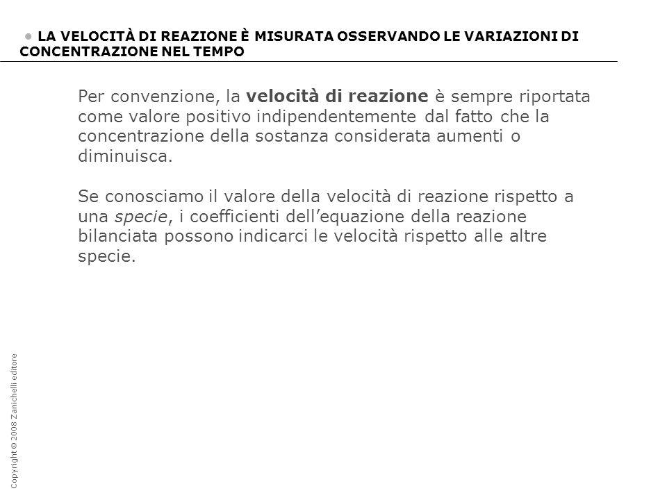 Copyright © 2008 Zanichelli editore LA VELOCITÀ DI REAZIONE È MISURATA OSSERVANDO LE VARIAZIONI DI CONCENTRAZIONE NEL TEMPO Per convenzione, la veloci