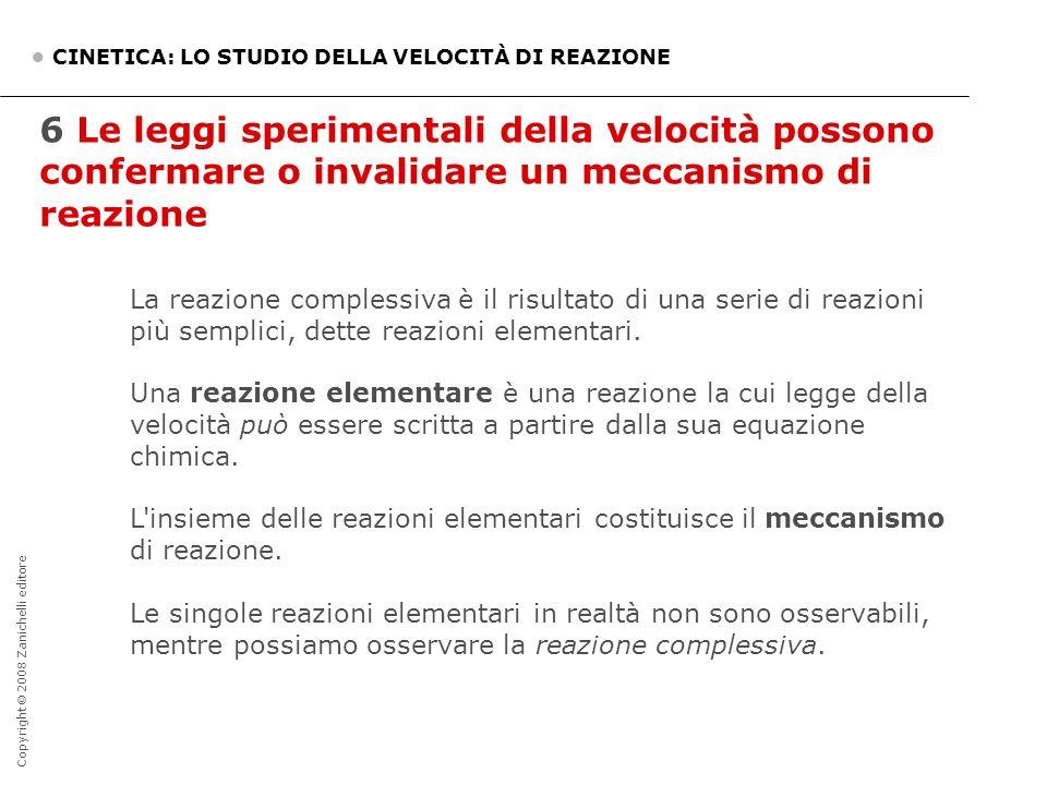 Copyright © 2008 Zanichelli editore 6 Le leggi sperimentali della velocità possono confermare o invalidare un meccanismo di reazione CINETICA: LO STUD