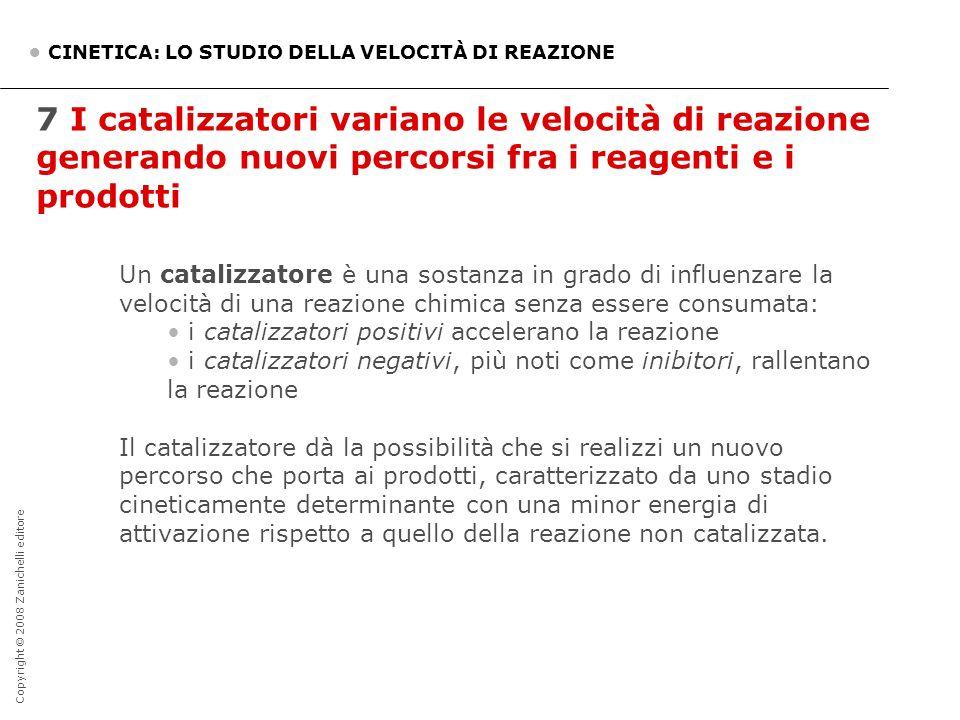 Copyright © 2008 Zanichelli editore 7 I catalizzatori variano le velocità di reazione generando nuovi percorsi fra i reagenti e i prodotti CINETICA: L
