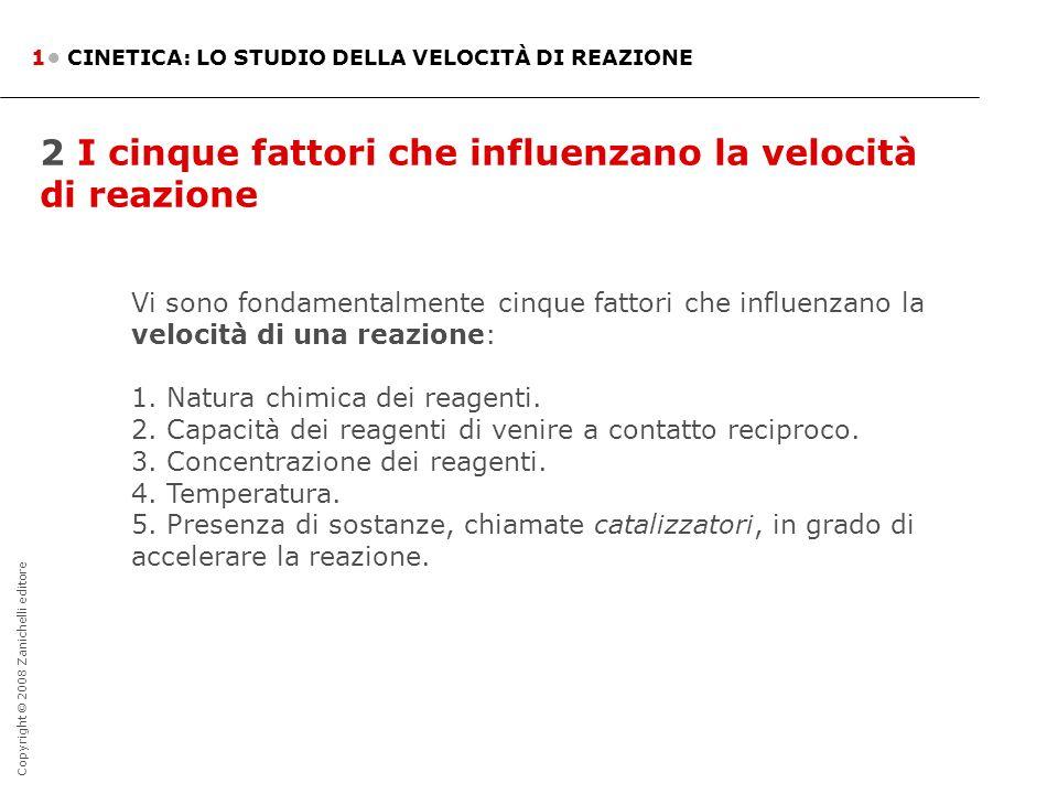 Copyright © 2008 Zanichelli editore 2 I cinque fattori che influenzano la velocità di reazione 1 CINETICA: LO STUDIO DELLA VELOCITÀ DI REAZIONE Vi son