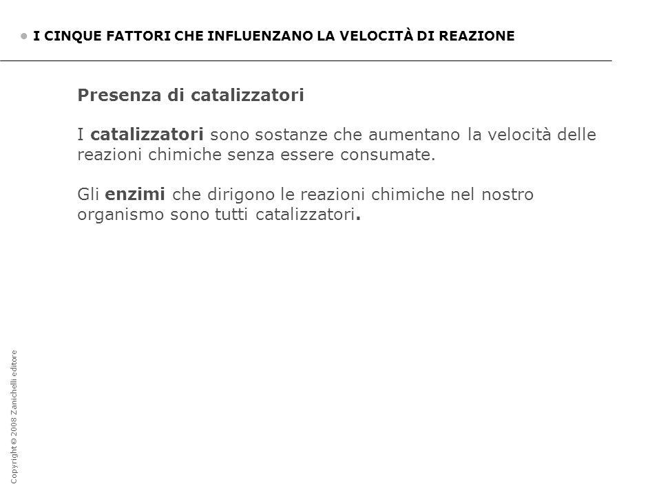 Copyright © 2008 Zanichelli editore I CINQUE FATTORI CHE INFLUENZANO LA VELOCITÀ DI REAZIONE Presenza di catalizzatori I catalizzatori sono sostanze c