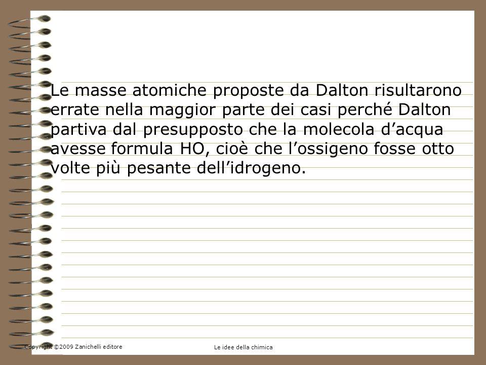 Copyright ©2009 Zanichelli editore Le idee della chimica 1.La massa di atomi e molecole: un po di storia Le masse atomiche proposte da Dalton risultarono errate nella maggior parte dei casi perché Dalton partiva dal presupposto che la molecola dacqua avesse formula HO, cioè che lossigeno fosse otto volte più pesante dellidrogeno.