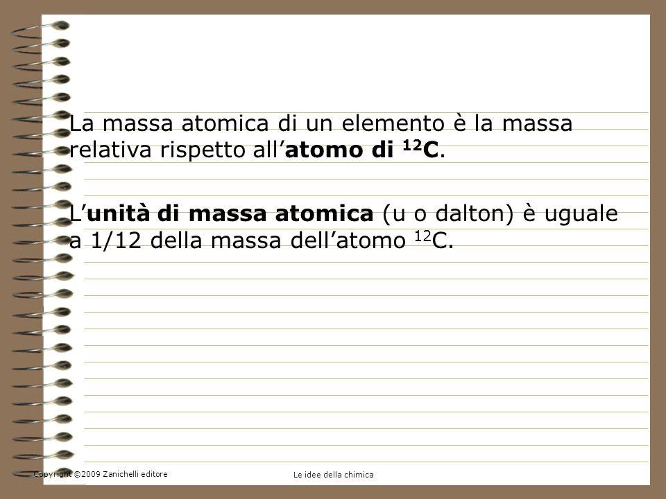 Copyright ©2009 Zanichelli editore Le idee della chimica 4.La massa atomica e la massa molecolare La massa atomica di un elemento è la massa relativa rispetto allatomo di 12 C.
