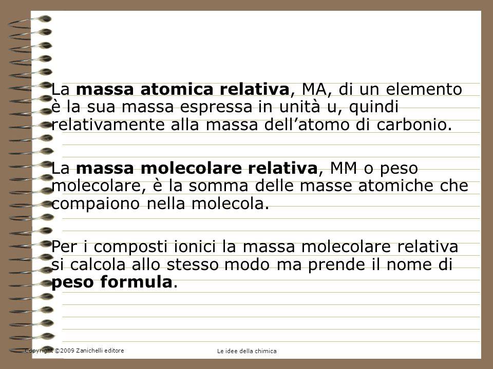 Copyright ©2009 Zanichelli editore Le idee della chimica 4.La massa atomica e la massa molecolare La massa atomica relativa, MA, di un elemento è la sua massa espressa in unità u, quindi relativamente alla massa dellatomo di carbonio.