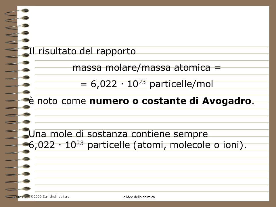 Copyright ©2009 Zanichelli editore Le idee della chimica 5.Contare per moli Il risultato del rapporto massa molare/massa atomica = = 6,022 10 23 particelle/mol è noto come numero o costante di Avogadro.