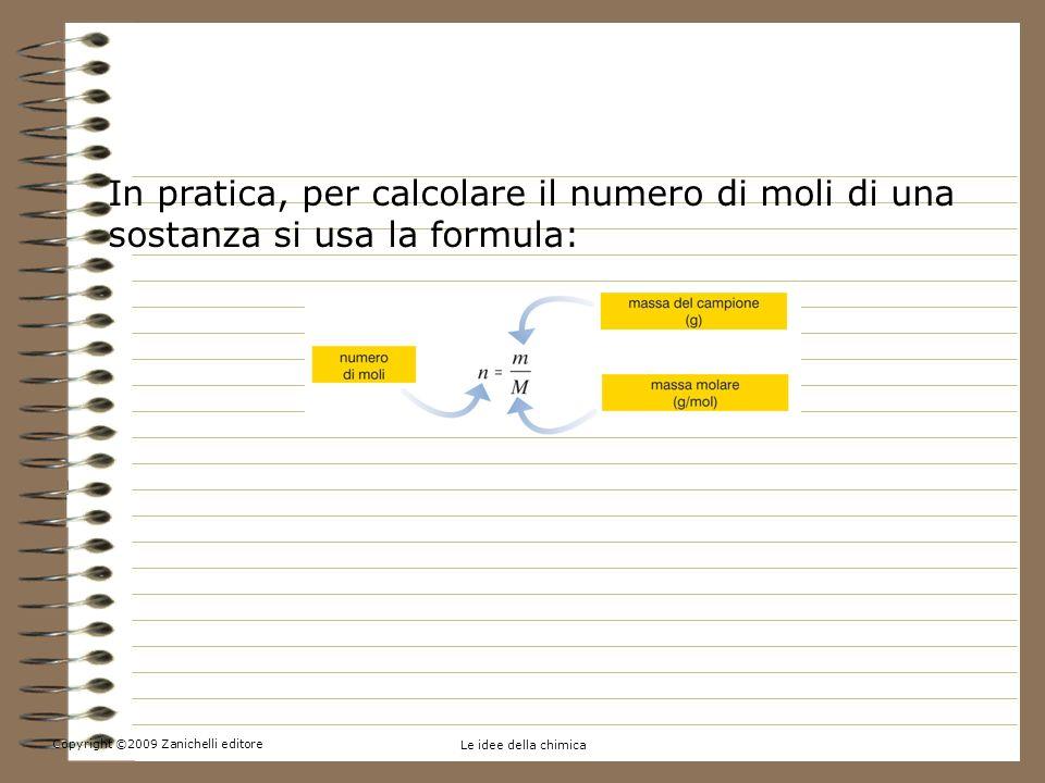 Copyright ©2009 Zanichelli editore Le idee della chimica 5.Contare per moli In pratica, per calcolare il numero di moli di una sostanza si usa la formula:
