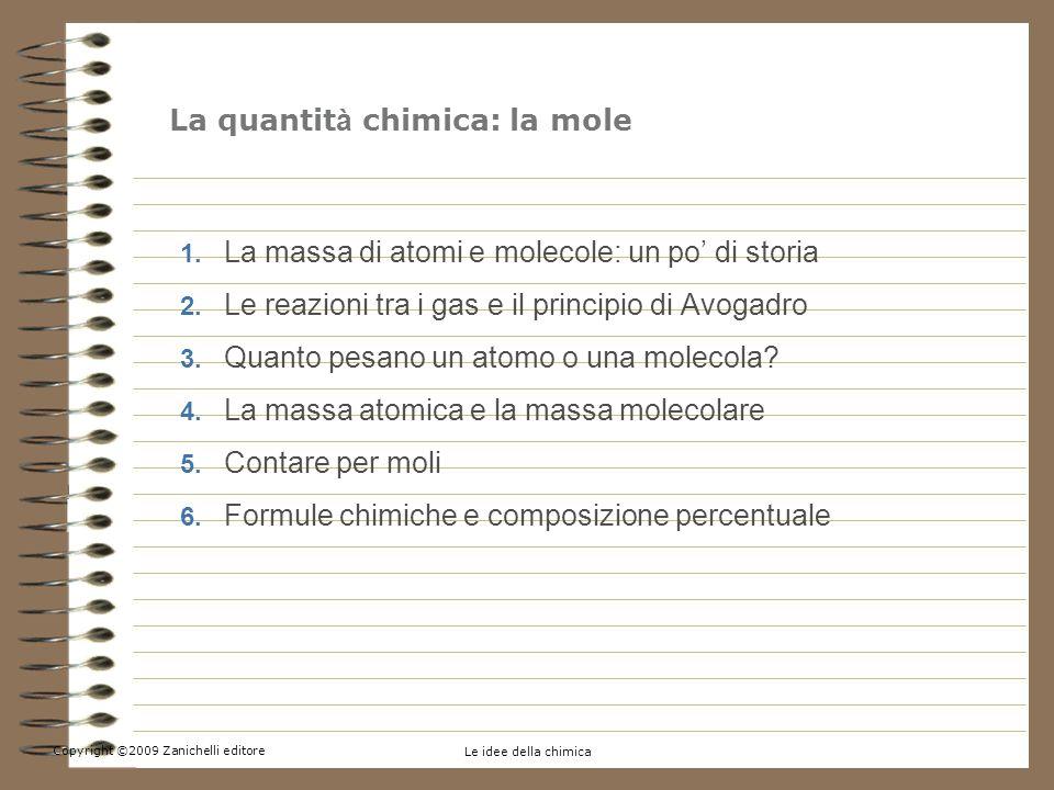 Copyright ©2009 Zanichelli editore Le idee della chimica 1. La massa di atomi e molecole: un po di storia 2. Le reazioni tra i gas e il principio di A