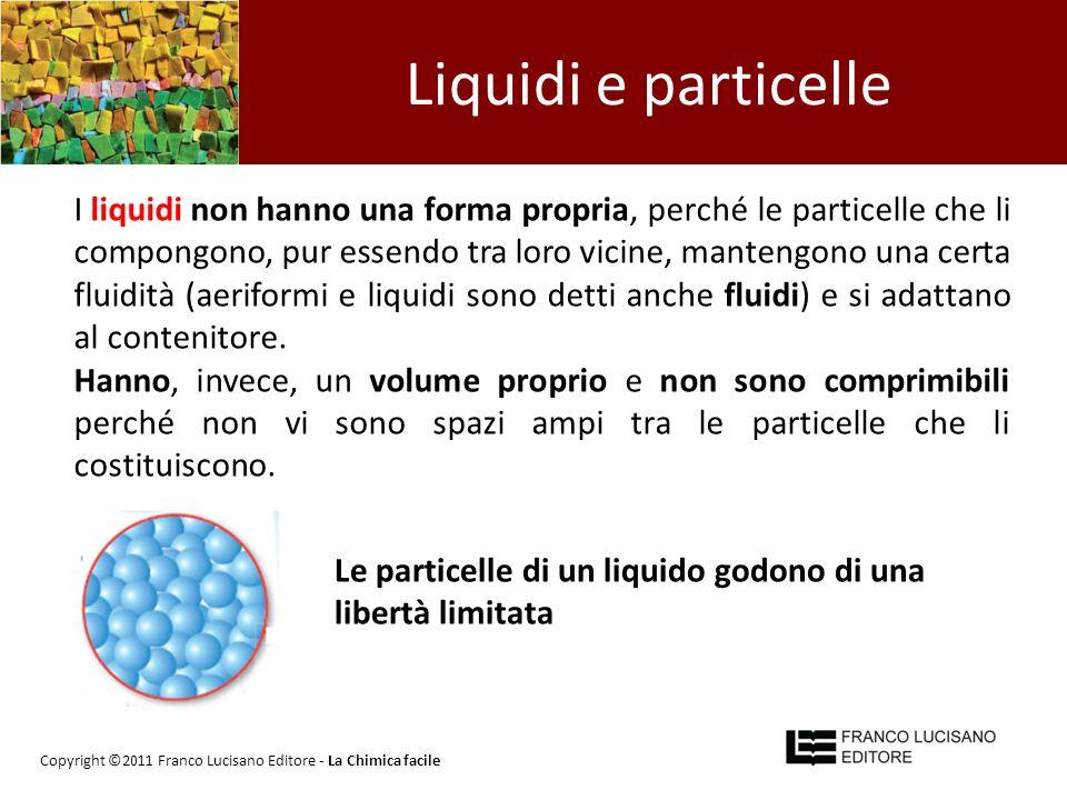 Liquidi e particelle I liquidi non hanno una forma propria, perché le particelle che li compongono, pur essendo tra loro vicine, mantengono una certa