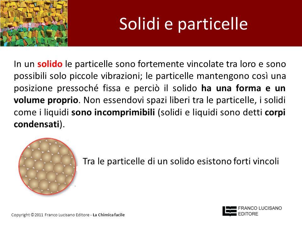 Solidi e particelle In un solido le particelle sono fortemente vincolate tra loro e sono possibili solo piccole vibrazioni; le particelle mantengono c