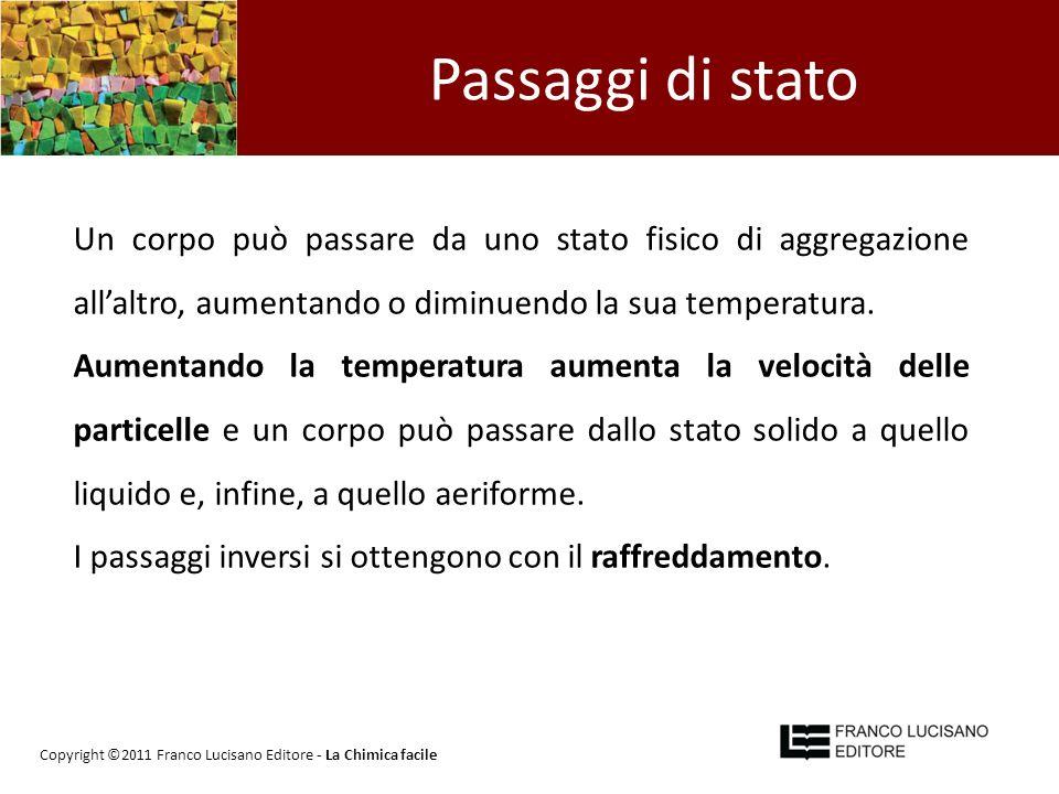 Passaggi di stato Un corpo può passare da uno stato fisico di aggregazione allaltro, aumentando o diminuendo la sua temperatura. Aumentando la tempera