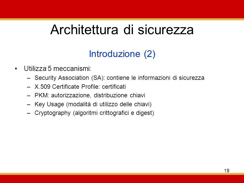 19 Architettura di sicurezza Utilizza 5 meccanismi: –Security Association (SA): contiene le informazioni di sicurezza –X.509 Certificate Profile: certificati –PKM: autorizzazione, distribuzione chiavi –Key Usage (modalità di utilizzo delle chiavi) –Cryptography (algoritmi crittografici e digest) Introduzione (2)