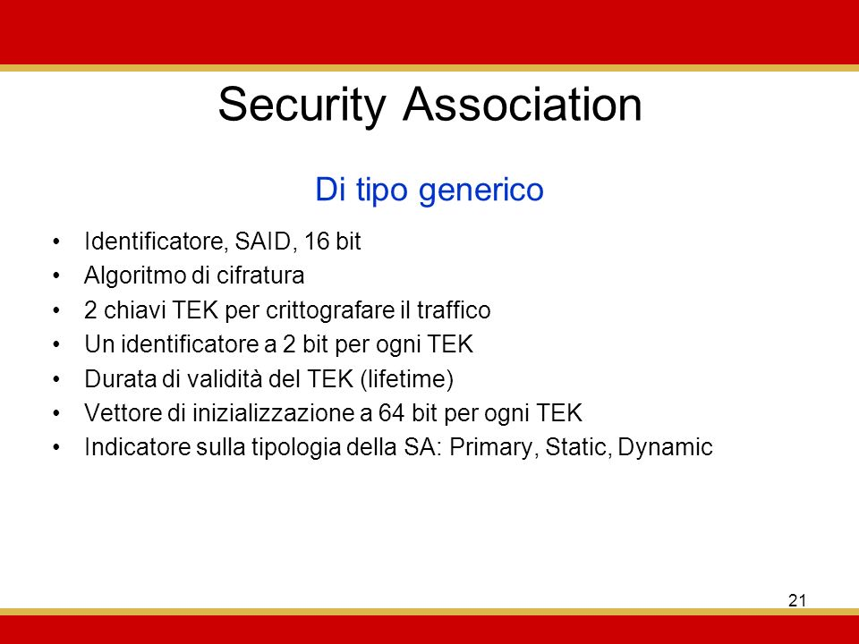 21 Security Association Identificatore, SAID, 16 bit Algoritmo di cifratura 2 chiavi TEK per crittografare il traffico Un identificatore a 2 bit per ogni TEK Durata di validità del TEK (lifetime) Vettore di inizializzazione a 64 bit per ogni TEK Indicatore sulla tipologia della SA: Primary, Static, Dynamic Di tipo generico