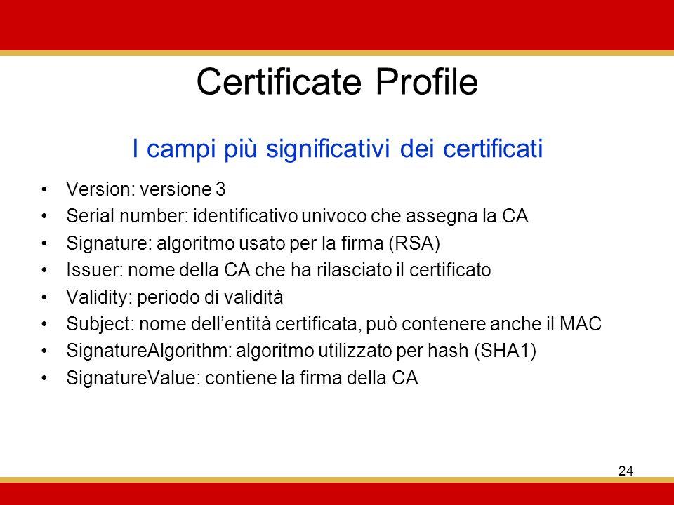 24 Certificate Profile Version: versione 3 Serial number: identificativo univoco che assegna la CA Signature: algoritmo usato per la firma (RSA) Issuer: nome della CA che ha rilasciato il certificato Validity: periodo di validità Subject: nome dellentità certificata, può contenere anche il MAC SignatureAlgorithm: algoritmo utilizzato per hash (SHA1) SignatureValue: contiene la firma della CA I campi più significativi dei certificati