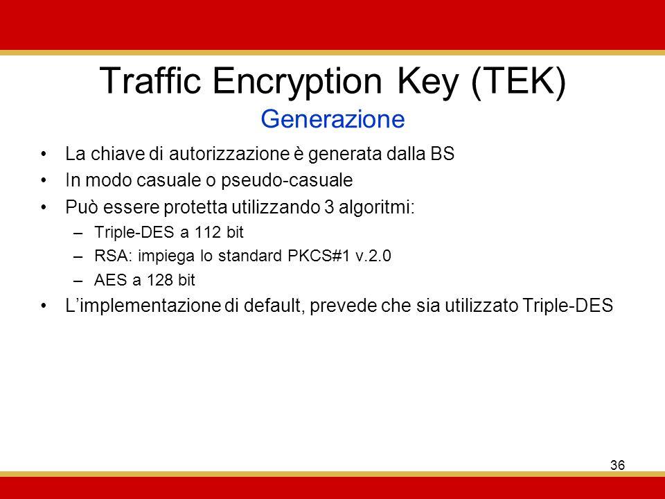 36 Traffic Encryption Key (TEK) La chiave di autorizzazione è generata dalla BS In modo casuale o pseudo-casuale Può essere protetta utilizzando 3 algoritmi: –Triple-DES a 112 bit –RSA: impiega lo standard PKCS#1 v.2.0 –AES a 128 bit Limplementazione di default, prevede che sia utilizzato Triple-DES Generazione