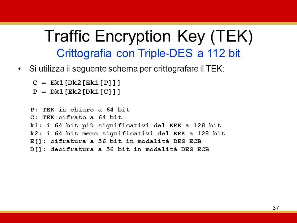 37 Traffic Encryption Key (TEK) Si utilizza il seguente schema per crittografare il TEK: Crittografia con Triple-DES a 112 bit C = Ek1[Dk2[Ek1[P]]] P = Dk1[Ek2[Dk1[C]]] P: TEK in chiaro a 64 bit C: TEK cifrato a 64 bit k1: i 64 bit più significativi del KEK a 128 bit k2: i 64 bit meno significativi del KEK a 128 bit E[]: cifratura a 56 bit in modalità DES ECB D[]: decifratura a 56 bit in modalità DES ECB