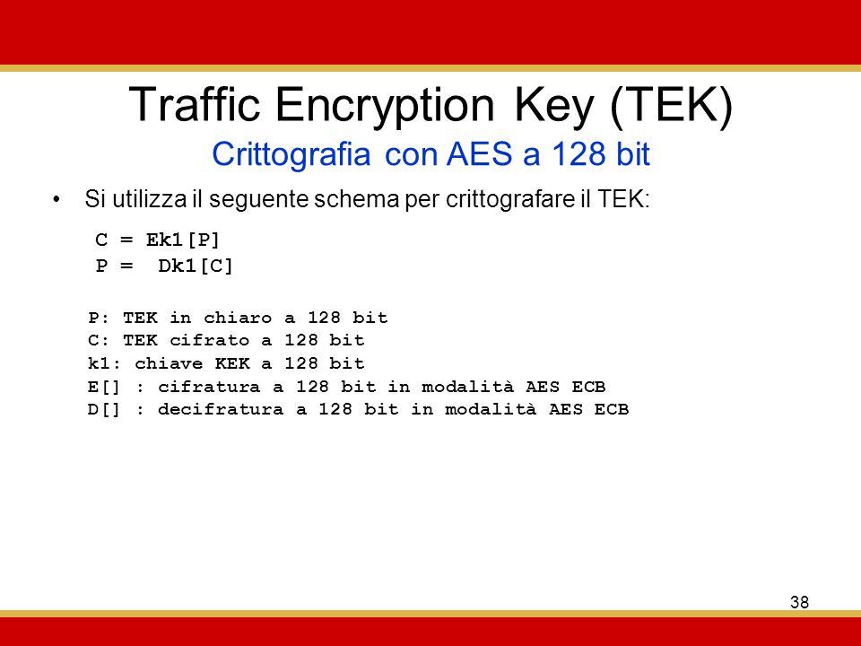 38 Traffic Encryption Key (TEK) Si utilizza il seguente schema per crittografare il TEK: Crittografia con AES a 128 bit C = Ek1[P] P = Dk1[C] P: TEK in chiaro a 128 bit C: TEK cifrato a 128 bit k1: chiave KEK a 128 bit E[] : cifratura a 128 bit in modalità AES ECB D[] : decifratura a 128 bit in modalità AES ECB