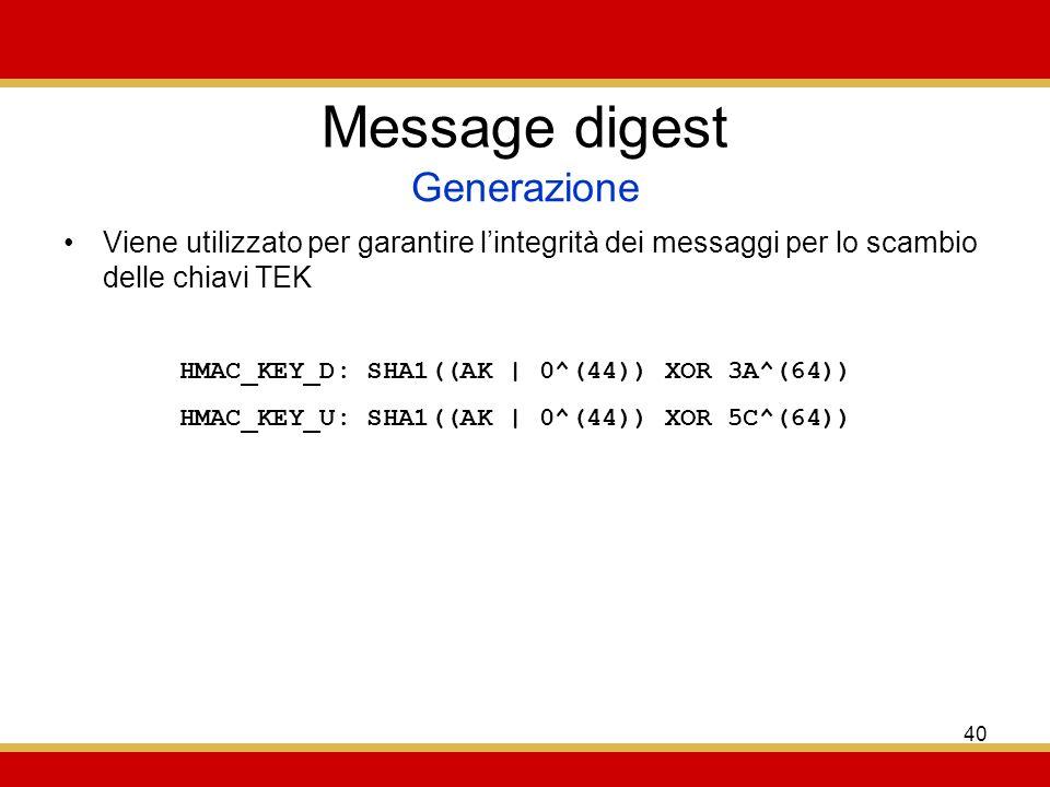 40 Message digest Viene utilizzato per garantire lintegrità dei messaggi per lo scambio delle chiavi TEK Generazione HMAC_KEY_D: SHA1((AK | 0^(44)) XOR 3A^(64)) HMAC_KEY_U: SHA1((AK | 0^(44)) XOR 5C^(64))