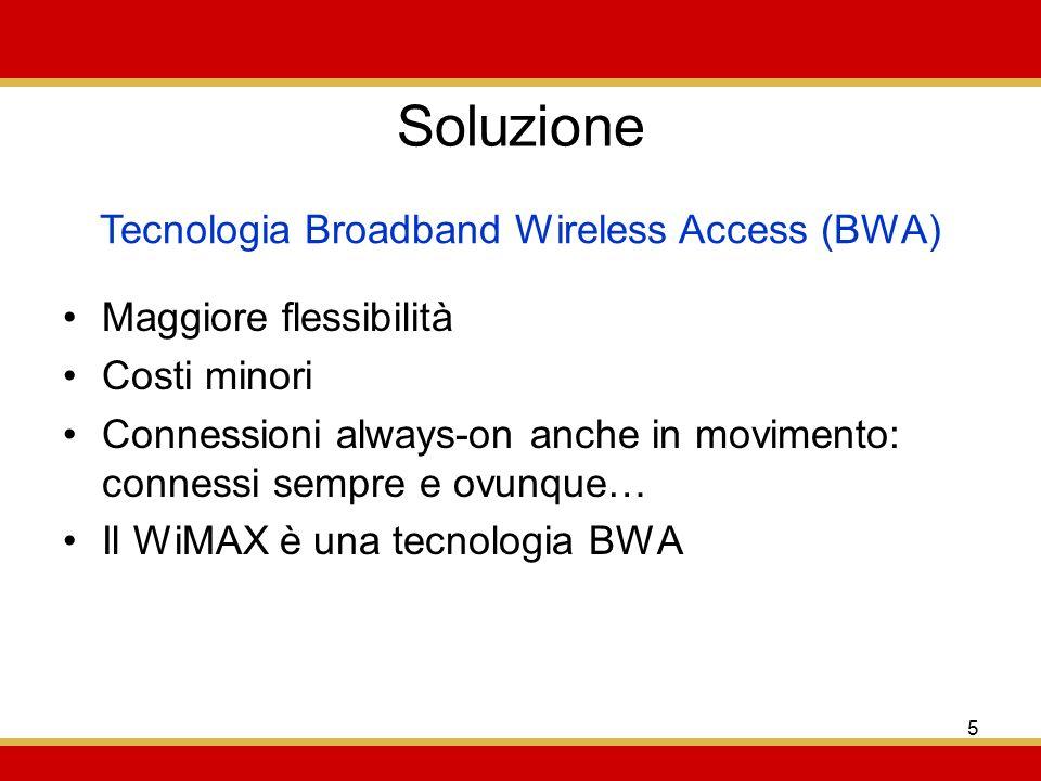 5 Soluzione Maggiore flessibilità Costi minori Connessioni always-on anche in movimento: connessi sempre e ovunque… Il WiMAX è una tecnologia BWA Tecnologia Broadband Wireless Access (BWA)