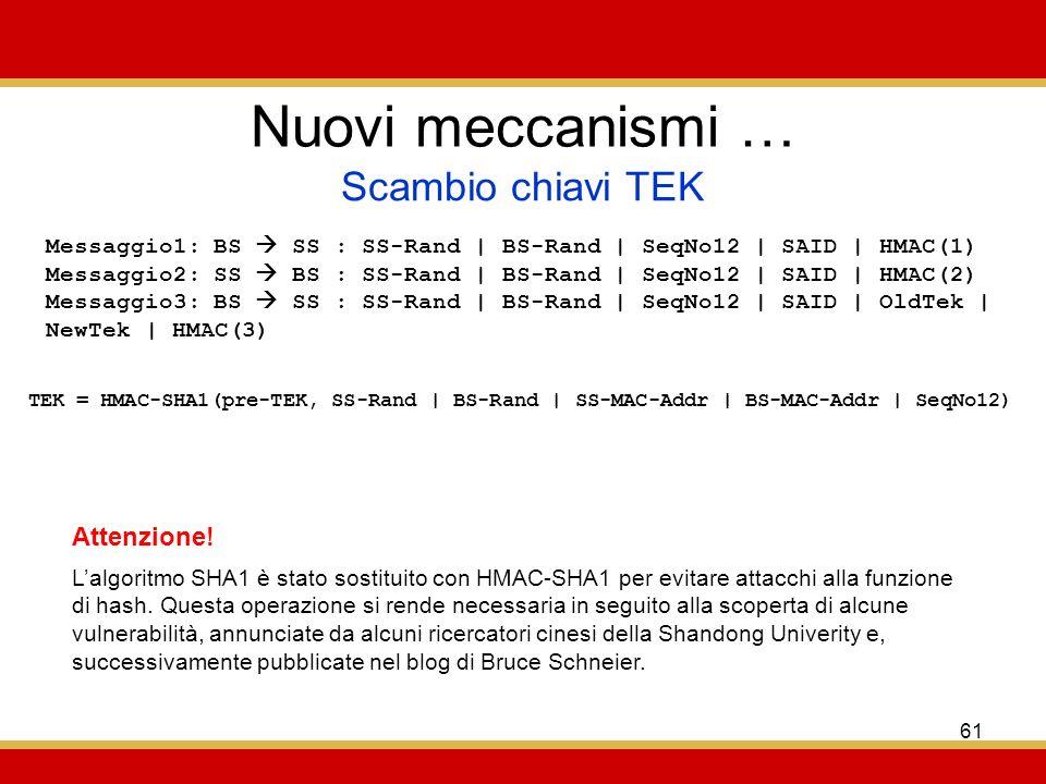 61 Nuovi meccanismi … Scambio chiavi TEK Messaggio1: BS SS : SS-Rand | BS-Rand | SeqNo12 | SAID | HMAC(1) Messaggio2: SS BS : SS-Rand | BS-Rand | SeqNo12 | SAID | HMAC(2) Messaggio3: BS SS : SS-Rand | BS-Rand | SeqNo12 | SAID | OldTek | NewTek | HMAC(3) TEK = HMAC-SHA1(pre-TEK, SS-Rand | BS-Rand | SS-MAC-Addr | BS-MAC-Addr | SeqNo12) Lalgoritmo SHA1 è stato sostituito con HMAC-SHA1 per evitare attacchi alla funzione di hash.
