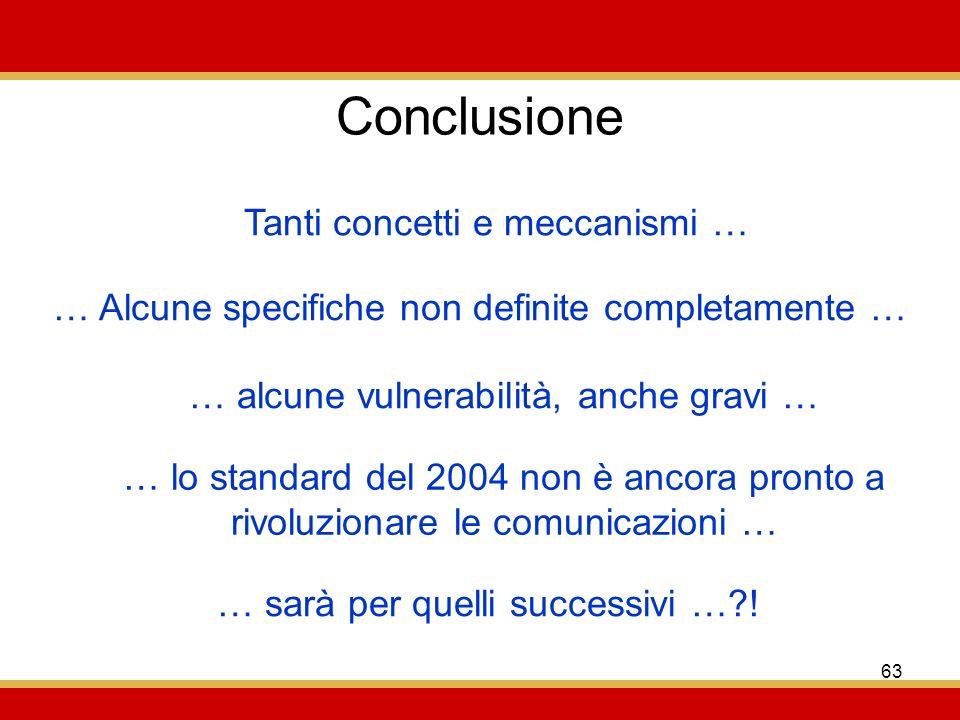 63 Conclusione … Alcune specifiche non definite completamente … Tanti concetti e meccanismi … … alcune vulnerabilità, anche gravi … … lo standard del 2004 non è ancora pronto a rivoluzionare le comunicazioni … … sarà per quelli successivi …?!