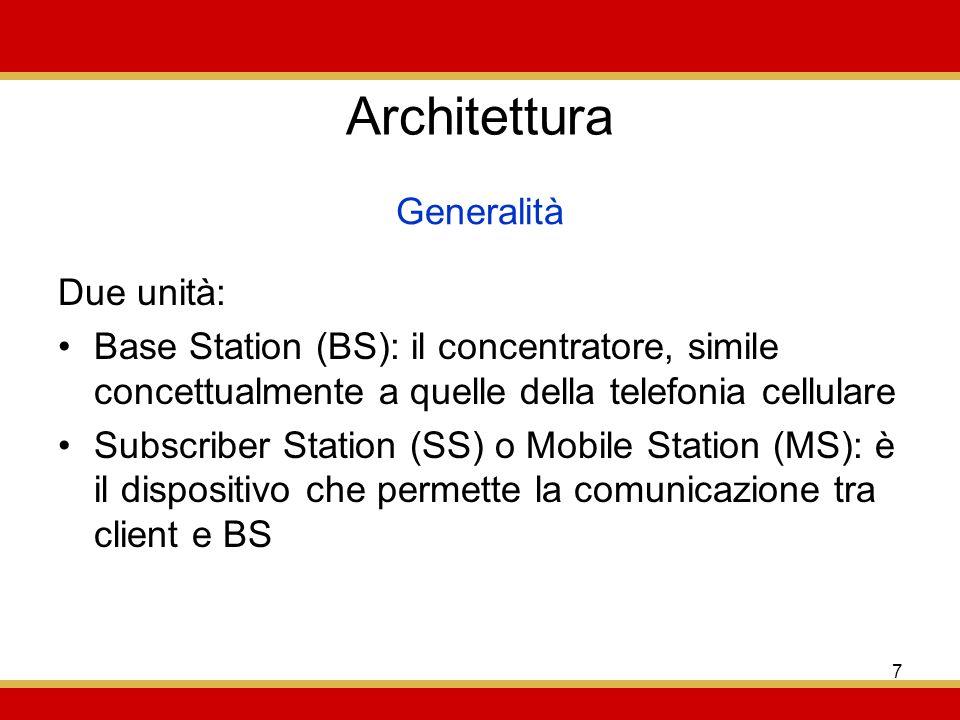 7 Architettura Due unità: Base Station (BS): il concentratore, simile concettualmente a quelle della telefonia cellulare Subscriber Station (SS) o Mobile Station (MS): è il dispositivo che permette la comunicazione tra client e BS Generalità