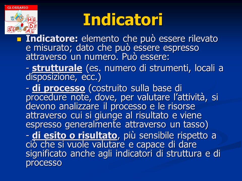 Indicatori Indicatore: elemento che può essere rilevato e misurato; dato che può essere espresso attraverso un numero. Può essere: Indicatore: element