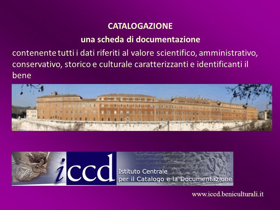 CATALOGAZIONE una scheda di documentazione contenente tutti i dati riferiti al valore scientifico, amministrativo, conservativo, storico e culturale caratterizzanti e identificanti il bene www.iccd.beniculturali.it