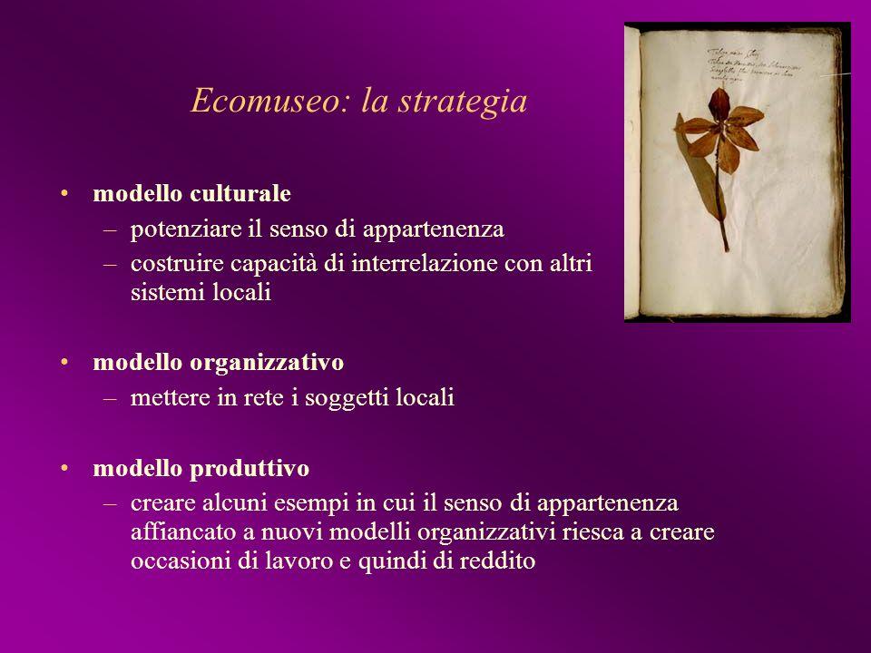 Ecomuseo: la strategia modello culturale –potenziare il senso di appartenenza –costruire capacità di interrelazione con altri sistemi locali modello o
