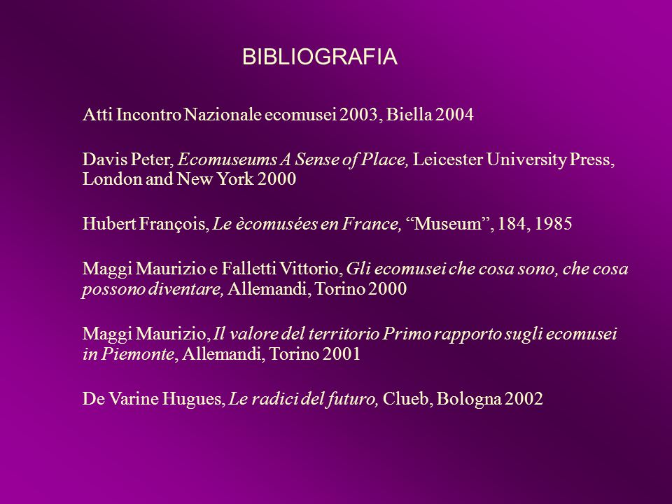 Atti Incontro Nazionale ecomusei 2003, Biella 2004 Davis Peter, Ecomuseums A Sense of Place, Leicester University Press, London and New York 2000 Hube