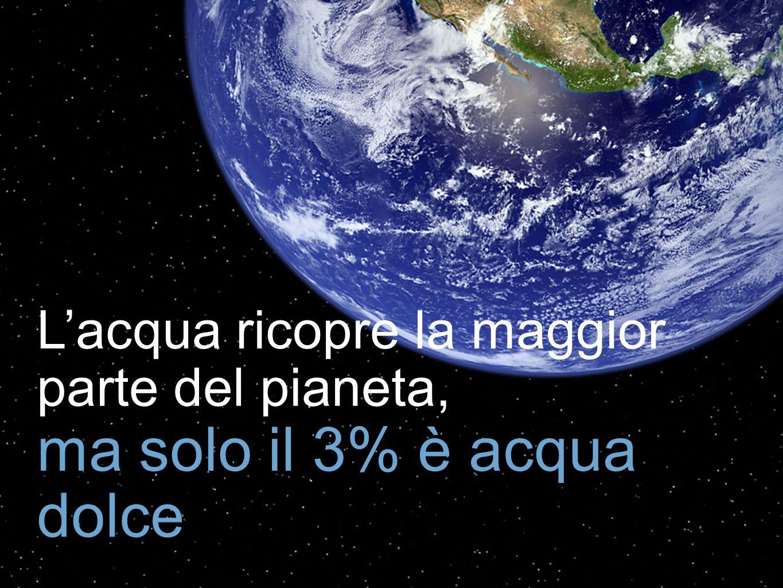 Lacqua ricopre la maggior parte del pianeta, ma solo il 3% è acqua dolce