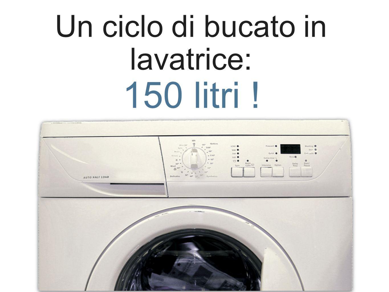 Un ciclo di bucato in lavatrice: 150 litri !