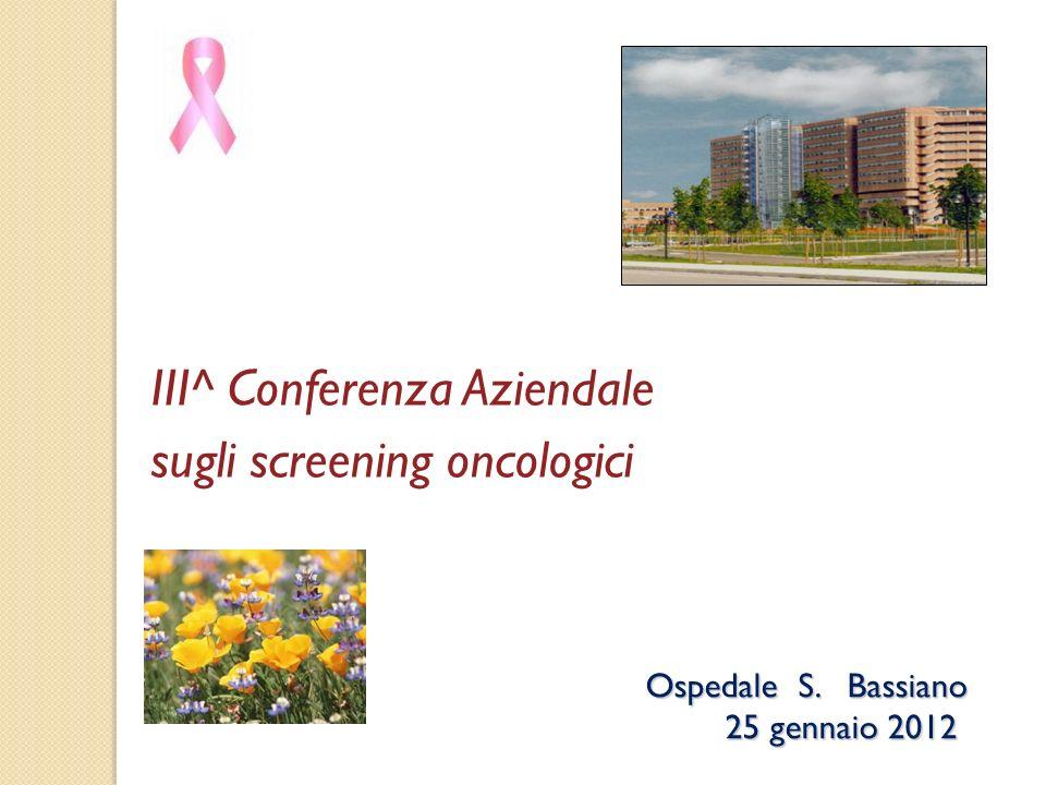 III^ Conferenza Aziendale sugli screening oncologici Ospedale S. Bassiano 25 gennaio 2012